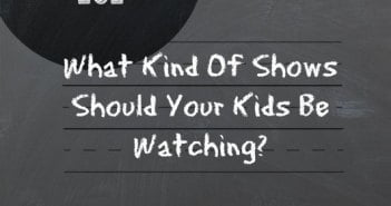 Parenting 101: What Kind Of Shows Should Your Kids Be Watching?