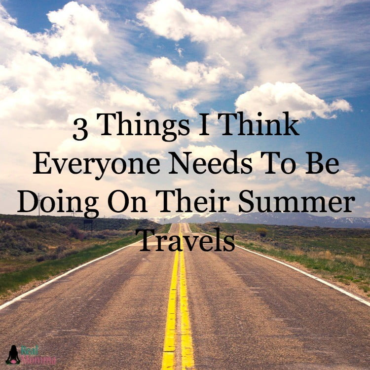 3 Things I Think Everyone Needs To Be Doing On Their Summer Travels