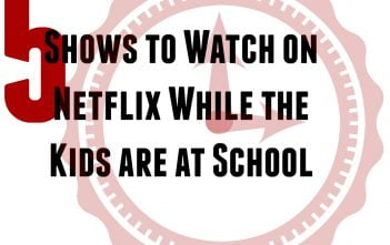 5 Shows to Watch on Netflix While the Kids are at School